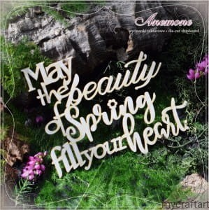 MAY THE BEAUTY OF SPRING...